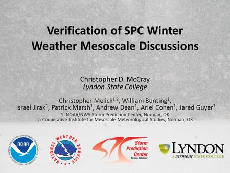 Verification of SPC Winter Weather Mesoscale Discussions Christopher D. McCray Lyndon State College Christopher Melick 1,2, William Bunting 1, Israel Jirak.
