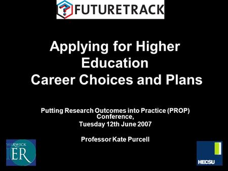 Applying for Higher Education Career Choices and Plans Putting Research Outcomes into Practice (PROP) Conference, Tuesday 12th June 2007 Professor Kate.