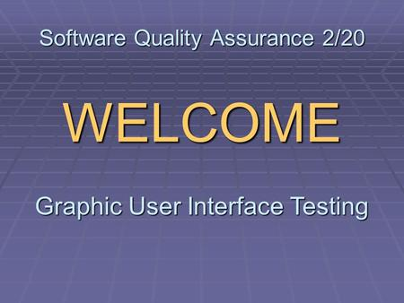 Software Quality Assurance 2/20 WELCOME Graphic User Interface Testing.