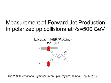 Measurement of Forward Jet Production in polarized pp collisions at √s=500 GeV L. Nogach, IHEP (Protvino) for A N DY The 20th International Symposium on.
