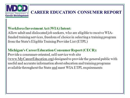 CAREER EDUCATION CONSUMER REPORT Workforce Investment Act (WIA) Intent: Allow adult and dislocated job seekers, who are eligible to receive WIA- funded.