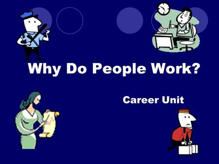 Why Do People Work? Career Unit. 1.Monetary Gain - Need money to survive (Maslow's hierarchy of Needs- basic need to survive) -With money, can buy material.