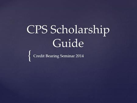 { CPS Scholarship Guide Credit Bearing Seminar 2014.