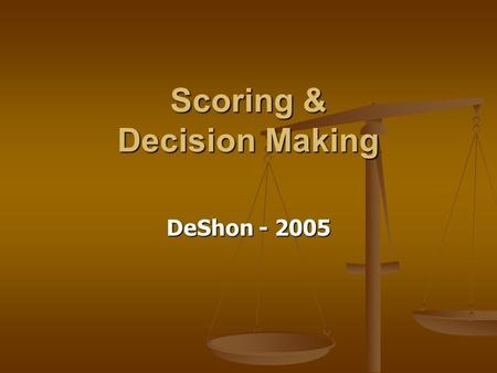 Scoring & Decision Making DeShon - 2005. Scoring Overview Once you have administered the test and cleaned the data… Once you have administered the test.