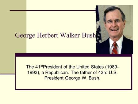 George Herbert Walker Bush The 41 st President of the United States (1989- 1993), a Republican. The father of 43rd U.S. President George W. Bush.