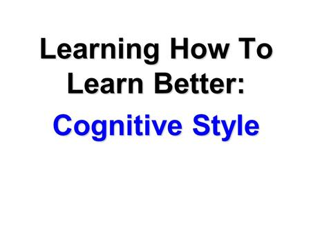 Learning How To Learn Better: Cognitive Style. MEMO TO: Students disappointed with their test grades FROM: Richard M. Felder, North Carolina State University.