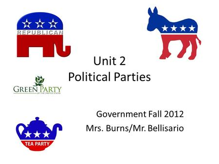 Unit 2 Political Parties Government Fall 2012 Mrs. Burns/Mr. Bellisario.