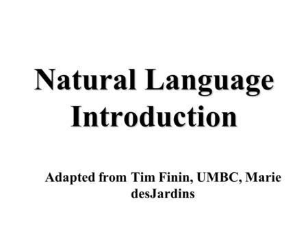 Natural Language Introduction Adapted from Tim Finin, UMBC, Marie desJardins.