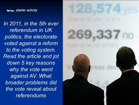  starter activity In 2011, in the 5th ever referendum in UK politics, the electorate voted against a reform to the voting system. Read the article and.