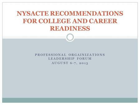 PROFESSIONAL ORGAINIZATIONS LEADERSHIP FORUM AUGUST 6-7, 2013 NYSACTE RECOMMENDATIONS FOR COLLEGE AND CAREER READINESS.