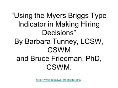 """Using the Myers Briggs Type Indicator in Making Hiring Decisions"" By Barbara Tunney, LCSW, CSWM and Bruce Friedman, PhD, CSWM."
