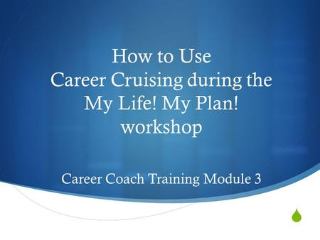  How to Use Career Cruising during the My Life! My Plan! workshop Career Coach Training Module 3.