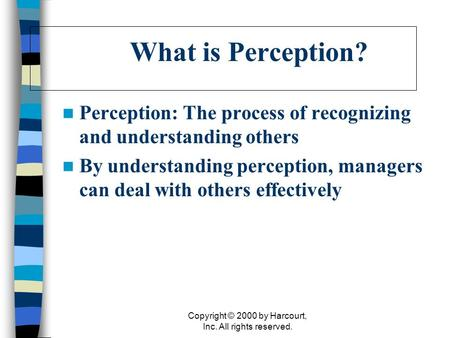 Copyright © 2000 by Harcourt, Inc. All rights reserved. What is Perception? Perception: The process of recognizing and understanding others By understanding.