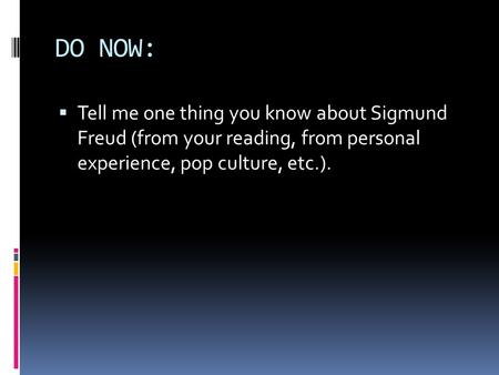 DO NOW:  Tell me one thing you know about Sigmund Freud (from your reading, from personal experience, pop culture, etc.).