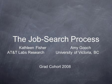 The Job-Search Process Kathleen Fisher Amy Gooch AT&T Labs Research University of Victoria, BC Grad Cohort 2008.