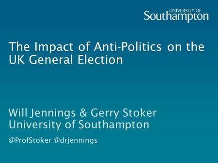 The Impact of Anti-Politics on the UK General Election Will Jennings & Gerry Stoker University