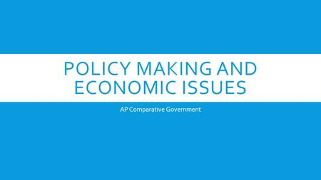 POLICY MAKING AND ECONOMIC ISSUES AP Comparative Government.