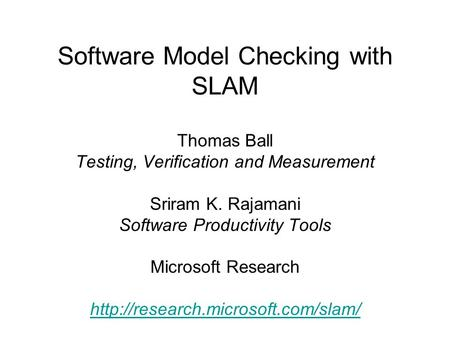 Software Model Checking with SLAM Thomas Ball Testing, Verification and Measurement Sriram K. Rajamani Software Productivity Tools Microsoft Research
