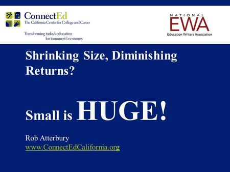 Shrinking Size, Diminishing Returns? Small is HUGE! Rob Atterbury www.ConnectEdCalifornia.org.