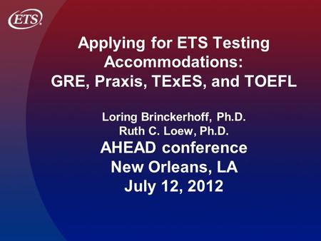 Applying for ETS Testing Accommodations: GRE, Praxis, TExES, and TOEFL Loring Brinckerhoff, Ph.D. Ruth C. Loew, Ph.D. AHEAD conference New Orleans, LA.