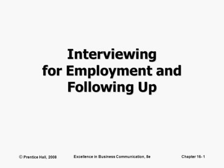 © Prentice Hall, 2008 Excellence in Business Communication, 8eChapter 16- 1 Interviewing for Employment and Following Up.
