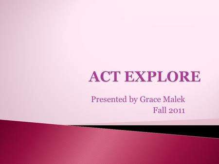 Presented by Grace Malek Fall 2011.  EXPLORE includes four multiple-choice tests:  Your skills in these subjects will make a big difference—in school.
