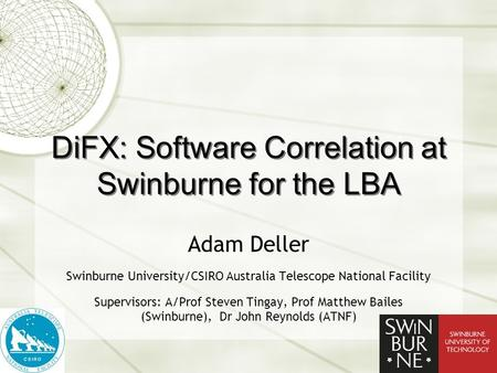 DiFX: Software Correlation at Swinburne for the LBA Adam Deller Swinburne University/CSIRO Australia Telescope National Facility Supervisors: A/Prof Steven.