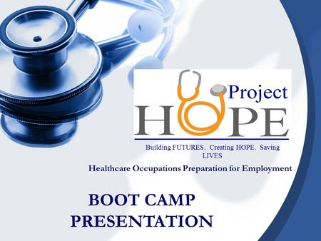 Healthcare Occupations Preparation for Employment Building FUTURES. Creating HOPE. Saving LIVES BOOT CAMP PRESENTATION.