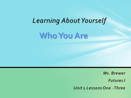 Learning About Yourself Ms. Brewer Futures I Unit 1 Lessons One - Three Who You Are.