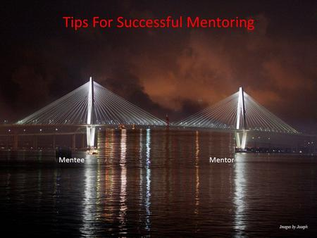 Tips For Successful Mentoring MenteeMentor. Topics Choosing a Mentor, Managing the Mentee – Mentor Relationship Developing a Career Plan Time Management.