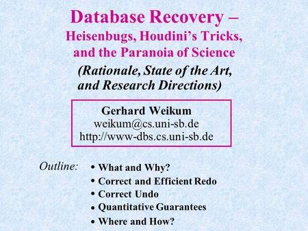 Database Recovery – Heisenbugs, Houdini's Tricks, and the Paranoia of Science Gerhard Weikum  (Rationale,