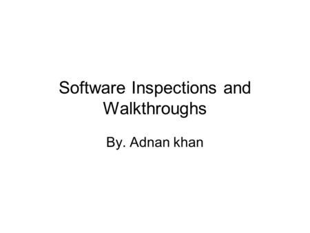 Software Inspections and Walkthroughs By. Adnan khan.
