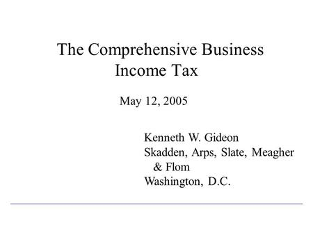 The Comprehensive Business Income Tax May 12, 2005 Kenneth W. Gideon Skadden, Arps, Slate, Meagher & Flom Washington, D.C.