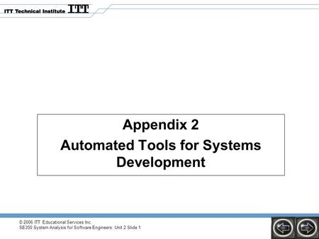 Appendix 2 Automated Tools for Systems Development © 2006 ITT Educational Services Inc. SE350 System Analysis for Software Engineers: Unit 2 Slide 1.