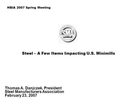 Steel – A Few Items Impacting U.S. Minimills Thomas A. Danjczek, President Steel Manufacturers Association February 23, 2007 HBIA 2007 Spring Meeting.