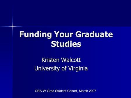 Funding Your Graduate Studies Kristen Walcott University of Virginia CRA-W Grad Student Cohort, March 2007.
