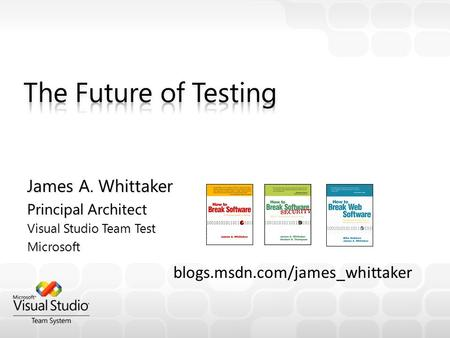 James A. Whittaker Principal Architect Visual Studio Team Test Microsoft blogs.msdn.com/james_whittaker.