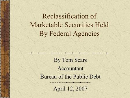 Reclassification of Marketable Securities Held By Federal Agencies By Tom Sears Accountant Bureau of the Public Debt April 12, 2007.
