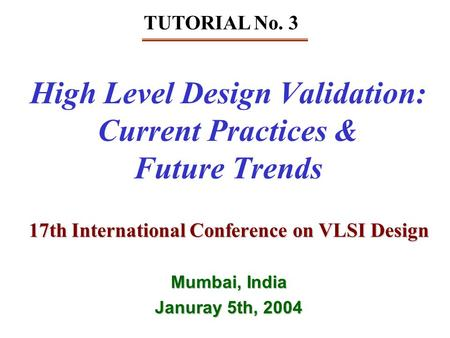 High Level Design Validation: Current Practices & Future Trends 17th International Conference on VLSI Design Mumbai, India Januray 5th, 2004 TUTORIAL No.