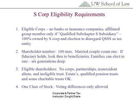 Corporate & Partner Tax Instructor: Dwight Drake S Corp Eligibility Requirements 1.Eligible Corps – no banks or insurance companies, affiliated group member.