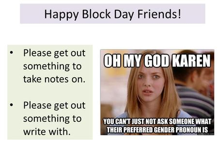 Happy Block Day Friends! Please get out something to take notes on. Please get out something to write with.