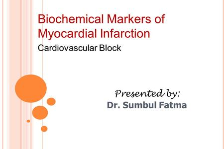 Biochemical Markers of Myocardial Infarction Cardiovascular Block Presented by: Dr. Sumbul Fatma.