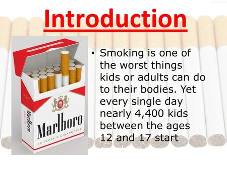 Introduction Smoking is one of the worst things kids or adults can do to their bodies. Yet every single day nearly 4,400 kids between the ages 12 and 17.