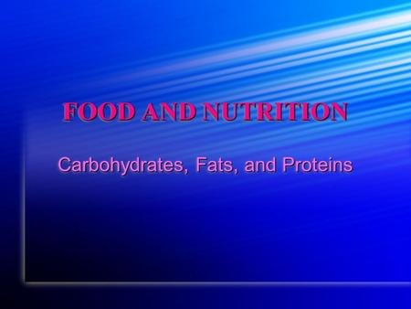 FOOD AND NUTRITION Carbohydrates, Fats, and Proteins.