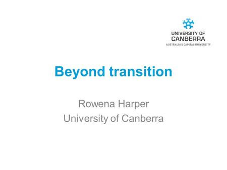 Beyond transition Rowena Harper University of Canberra.