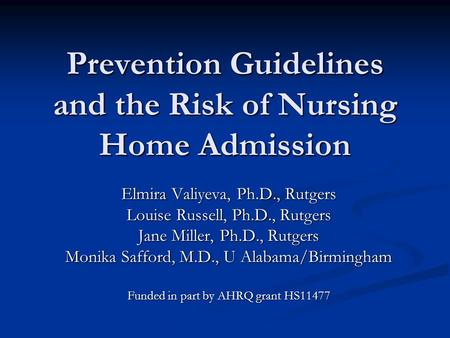 Prevention Guidelines and the Risk of Nursing Home Admission Elmira Valiyeva, Ph.D., Rutgers Louise Russell, Ph.D., Rutgers Jane Miller, Ph.D., Rutgers.