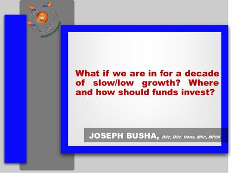What if we are in for a decade of slow/low growth? Where and how should funds invest? JOSEPH BUSHA, BSc, BSc. Hons, MSc, MPhil.