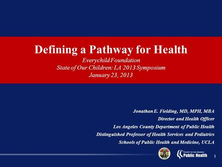 Defining a Pathway for Health Everychild Foundation State of Our Children: LA 2013 Symposium January 23, 2013 Jonathan E. Fielding, MD, MPH, MBA Director.