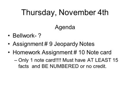 Thursday, November 4th Agenda Bellwork- ? Assignment # 9 Jeopardy Notes Homework Assignment # 10 Note card –Only 1 note card!!!! Must have AT LEAST 15.