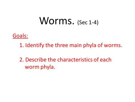 Worms. (Sec 1-4) Goals: 1. Identify the three main phyla of worms. 2. Describe the characteristics of each worm phyla.